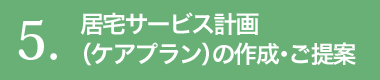 5.居宅サービス計画(ケアプラン)の作成・ご提案